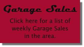 Garage Sales Click here for a list ofweekly Garage Salesin the area.